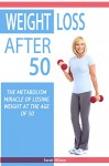 Weight Loss After 50: The Metabolism Miracle of Losing Weight at the Age of 50 - Sarah Wilson