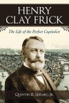 Henry Clay Frick: The Life of the Perfect Capitalist - Quentin R. Skrabec Jr.