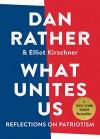 What Unites Us: Reflections on Patriotism - Dan Rather, Elliot Kirschner