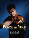 Playing the Violin: An Illustrated Guide - Mark Rush