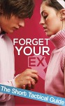 How To Forget Your Ex: Short Tactial Guide To Help You Forget Your Ex Relationship And Start Taking Control Of Your Life - John Roth
