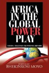 Africa in Global Power Play: Debates, Challenges and Potential Reforms - Bhekinkosi Moyo