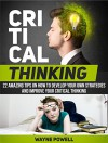 Critical Thinking: 22 Amazing Tips on How to Develop Your Own Strategies and Improve Your Critical Thinking (Critical Thinking, Critical Thinking books, critical thinking skills) - Wayne Powell