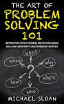 The Art Of Problem Solving 101: Improve Your Critical Thinking And Decision Making Skills And Learn How To Solve Problems Creatively - Michael Sloan