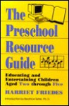 The Preschool Resource Guide: Educating and Entertaining Children Aged Two Through Five - Harriet Friedes