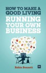 How to Make a Good Living Running Your Own Business: A low-cost way to start a business you can live off - Robin Bennett
