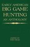 Early American Big Game Hunting: An Anthology - Tony Read