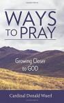 Ways to Pray: Growing Closer to God - Cardinal Donald W Wuerl
