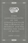 Some Considerations of the Consequences of the Lowering of Interest and the Raising the Value of Money - John Locke