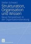 Strukturation, Organisation Und Wissen: Neue Perspektiven in Der Organisationsberatung - Stefan Schwarz