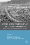 Cities and Citizenship at the U.S.-Mexico Border: The Paso del Norte Metropolitan Region - Kathleen Staudt, Julia Monarrez Fragoso, Julia E. Monárrez Fragoso, César M. Fuentes