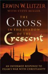 The Cross in the Shadow of the Crescent: An Informed Response to Islam's War with Christianity - Erwin W. Lutzer