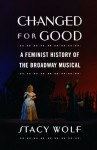 Changed for Good: A Feminist History of the Broadway Musical - Stacy Wolf