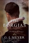 Borgias, The: The Hidden History - G.J. Meyer