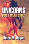 Unicorns Don't Wear Shoes - Helen M. Hogan