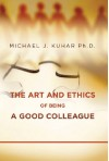 The Art and Ethics of Being a Good Colleague - Michael J. Kuhar Ph.D