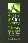 Fulfilled in Our Hearing: History and Method of Christian Preaching - Guerric DeBona