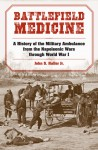 Battlefield Medicine: A History of the Military Ambulance from the Napoleonic Wars Through World War I - John S. Haller Jr.