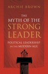The Myth of the Strong Leader: Political Leadership in the Modern Age - Archie Brown