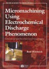 Micromachining Using Electrochemical Discharge Phenomenon: Fundamentals and Application of Spark Assisted Chemical Engraving - Nam-Trung Nguyen, Rolf Wuthrich