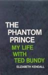 The Phantom Prince: My Life with Ted Bundy - Elizabeth Kendall