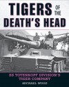 Tigers of the Death's Head: A History of the 3rd SS Totenkopf Panzer Division in WWII - Michael Wood