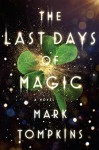 The Last Days of Magic: A Novel - Mark L. Tompkins