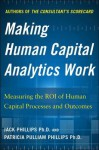 Making Human Capital Analytics Work: Measuring the Value of Human Captial Processes and Outcomes - Jack Phillips, Patricia Pulliam Phillips