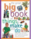 The Great Big Book of Things to Make and Do: Cooking, Painting, Crafts, Science, Gardening, Magic, Music and Having a Party - Simple and Fun Step-By-Step Projects for Young Children - Anness Publishing Staff