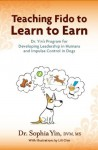 Teaching Fido to Learn to Earn: Dr. Yin's Program for Developing Leadership in Humans and Impulse Control in Dogs - Sophia Yin