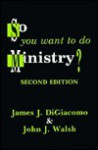 So You Want to Do Ministry? - John J. Walsh, James J. DiGiacomo