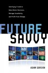 Future Savvy: Identifying Trends to Make Better Decisions, Manage Uncertainty, and Profit from Change - Adam Gordon