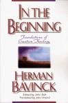 In the Beginning: Foundations of Creation Theology - Herman Bavinck, John Bolt, John Vriend, John Briend