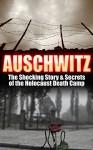 Auschwitz: The Shocking Story & Secrets of the Holocaust Death Camp (Auschwitz, Holocaust, Jewish, History, Eyewitness Account, World War 2 Book 1) - Larry Berg