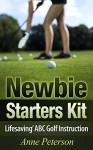 Newbie Starter Kit - 'Lifesaving' ABC Golf Instruction (Way of Golfing Enjoyment Book 1) - Anne Peterson