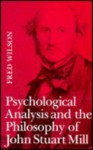 Psychological Analysis and the Philosophy of John Stuart Mill - Fred Wilson