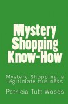 Mystery Shopping Know-How: Be an Independent Contractor for Mystery Shopping Providers. - Patricia Tutt Woods