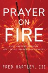 Prayer on Fire: What Happens When the Holy Spirit Ignites Your Prayers - Fred Hartley