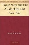 'Tween Snow and Fire A Tale of the Last Kafir War - Bertram Mitford