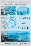 Islands of the Mind: How the Human Imagination Created the Atlantic World - John R. Gillis