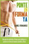 Ponte en forma ya: Una guía de nutrición y fitness para adelgazar y ponerse en forma de manera sencilla y eficaz - Daniel Fernandez