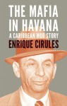The Mafia in Havana: A Caribbean Mob Story - Enrique Cirules