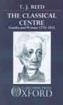 Classical Centre: Goethe and Weimar 1775-1832 - T.J. Reed