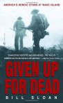 Given Up for Dead: America's Heroic Stand at Wake Island - Bill Sloan