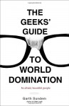 The Geeks' Guide to World Domination: Be Afraid, Beautiful People - Garth Sundem