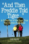 And Then Freddie Told Tiger...: A Collection of the Best True Golf Stories of All Time - Don Wade