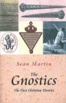 The Gnostics: The First Christian Heretics - Sean Martin