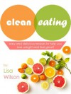 Clean Eating: Easy And Delicious Recipes To Help You Lose Weight And Feel Great! - Lisa Wilson