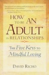 How to Be an Adult in Relationships: The Five Keys to Mindful Loving - David Richo