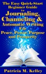 The Easy Quick-Start Beginner Guide To Journaling, Channeling And Automatic Writing For Peace, Power, Purpose And Prosperity - Patricia Kelley